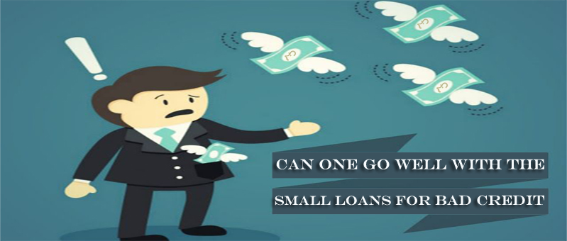 Can One Go Well Along With The Small Loans For Bad Credit?