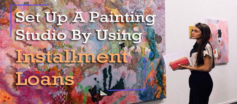 How To Setup A Painting Studio By Using Installment Loans ?