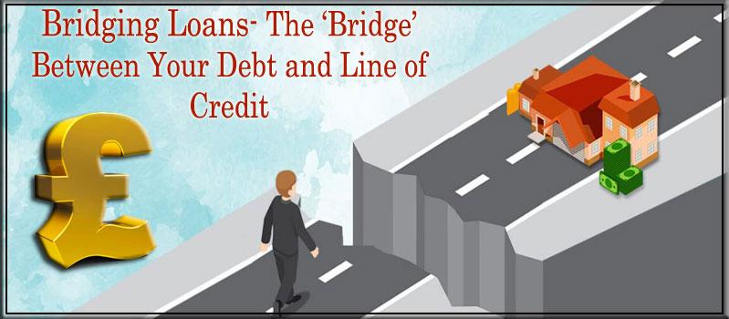 Bridging Loans- The 'Bridge' Between Your Debt and Line of Credit