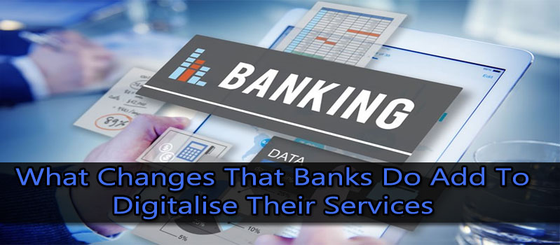 What Changes That Banks Do Add To Digitalise Their Services?