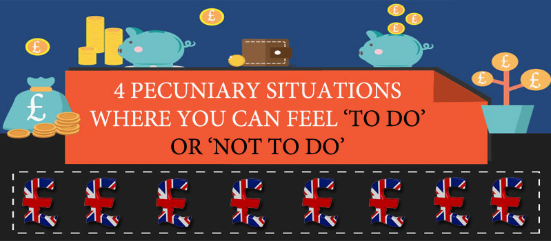 4 PECUNIARY SITUATIONS WHERE YOU CAN FEEL 'TO DO' OR 'NOT TO DO'
