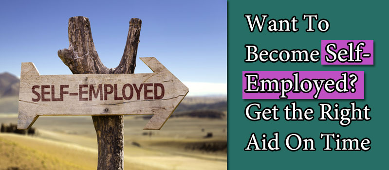 Want To Become Self- Employed? Get the Right Aid On Time