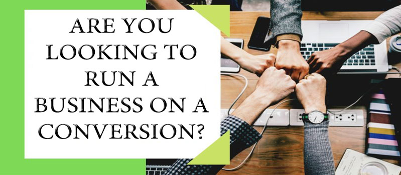 ARE YOU LOOKING TO RUN A BUSINESS ON A CONVERSION?