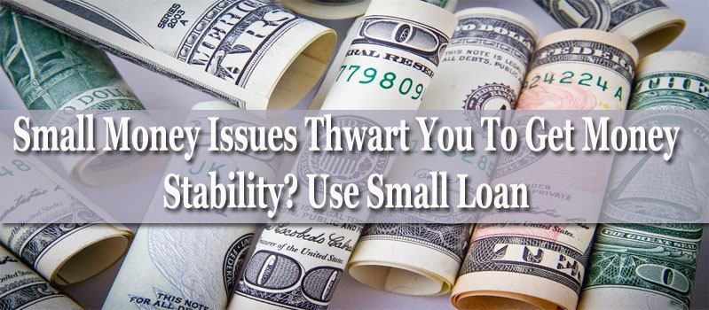 Small Money Issues Thwart You To Get Money Stability? Use Small Loan