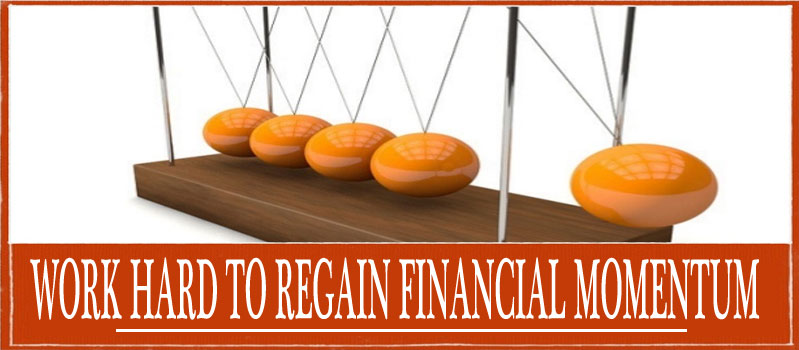 DON'T JUST SIT THERE! WORK HARD TO REGAIN FINANCIAL MOMENTUM